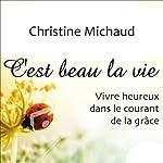 C'est beau la vie: Vivre heureux dans le courant de la grâce | Christine Michaud