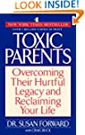Toxic Parents: Overcoming Their Hurtf...