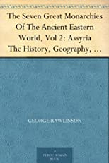 The Seven Great Monarchies Of The Ancient Eastern World, Vol 2: Assyria The History, Geography, And Antiquities Of Chaldaea, Assyria, Babylon, Media, Persia, ... Persian Empire; With Maps and Illustrations.