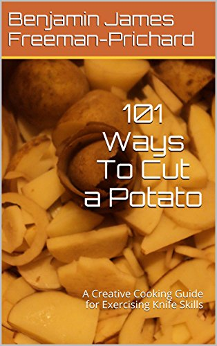 101 Ways To Cut A Potato: A Creative Cooking Guide for Exercising Knife Skills by Benjamin James Freeman-Prichard