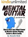 Mental Guitar Lessons: How to Use Your Mind Power to Master Guitar Playing Faster & More Easily (English Edition)
