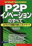 P2Pイノベーションのすべて—ユビキタスで創造する新しいネットワーク (INTERNET&BUSINESS)