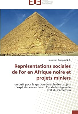 Représentations sociales de l'or en Afrique noire et projets miniers: un outil pour la gestion durable des projets d'exploitation aurifère : Cas de la région de l'Est du Cameroun par Derogoh N B Jonathan