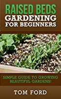 Raised Bed Gardening for Beginners: Simple Guide to Growing Beautiful Gardens! (English Edition)