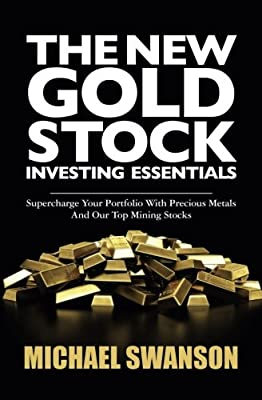 The New Gold Stock Investing Essentials: Supercharge Your Portfolio With Precious Metals And Our Top Mining Stocks par Michael Swanson