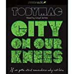 City on Our Knees: If You Gotta Start Somewhere, Why Not Here | Toby Mac