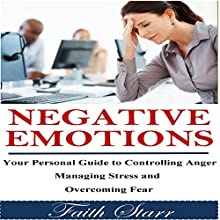 Negative Emotions: Your Personal Guide in Controlling Anger, Managing Stress and Overcoming Fear (       UNABRIDGED) by Faith Starr Narrated by Trevor Clinger