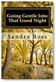 Going Gentle Into That Good Night: A Practical and Informative Guide For Fulfilling the Circle of Life For Our Loved Ones with Dementias and Alzheimer?s Disease