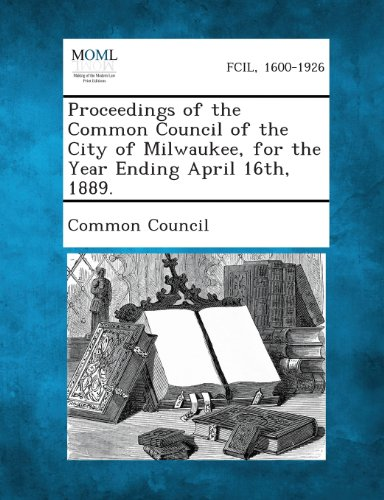 Proceedings of the Common Council of the City of Milwaukee, for the Year Ending April 16th, 1889.