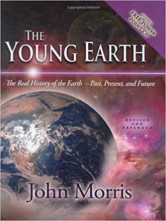 The Young Earth: The Real History of the Earth - Past, Present, and Future written by John Morris