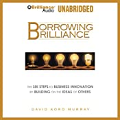 Borrowing Brilliance: The Six Steps to Business Innovation by Building on the Ideas of Others | [David Kord Murray]