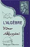 echange, troc Omar Khayyam - L'algèbre d'Omar Alkhayyâmî: Publiée, traduite et accompagnée d'extraits de manuscrits inédits, par F. Woepcke