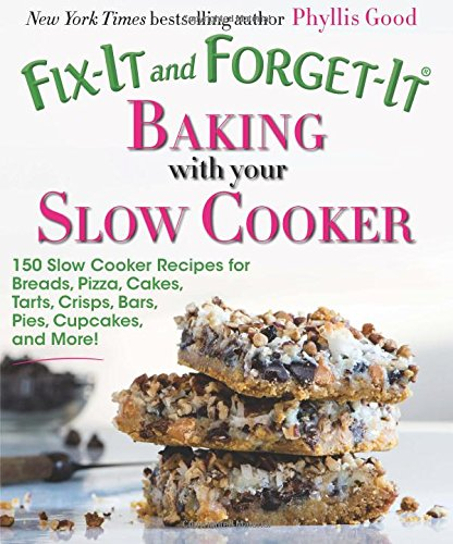 Fix-It and Forget-It Baking with Your Slow Cooker: 150 Slow Cooker Recipes for Breads, Pizza, Cakes, Tarts, Crisps, Bars, Pies, Cupcakes, and More! by Phyllis Good