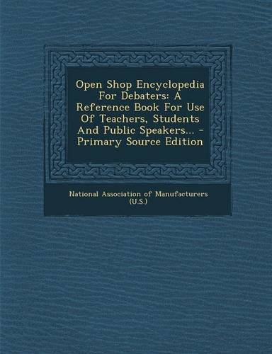 Open Shop Encyclopedia For Debaters: A Reference Book For Use Of Teachers, Students And Public Speakers... - Primary Source Edition