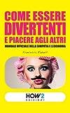 Come essere divertenti e piacere agli altri: Manuale ufficiale della simpatia e leggiadria (HOW2 Edizioni Vol. 6) (Italian Edition)