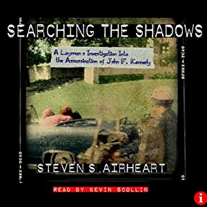 Searching the Shadows: A Layman's Investigation Into the Assassination of John F. Kennedy | [Steven S. Airheart]