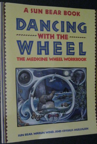 Dancing with the Wheel (A SUN BEAR BOOK DANCING WITH THE WHEEL THE MEDICINE WHEEL WORKBOOK) by WABUN WIND, CRYSALIS MULLIGAN SUN BEAR (1991) Paperback