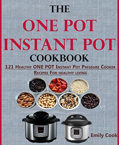 The ONE POT Instant Pot Cookbook: 121 Healthy ONE POT Instant Pot Pressure Cooker Recipes For Every Mum (+Instant Pot Time Guide) by Emily Cook, Carol Newman