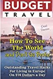 Budget Travel: How To See The World and Don't Go Broke: Outstanding Travel Hacks For Living in Europe On $70 Dollars a Day.: (How to Travel For Free, ... budget travel Europe, how to travel cheap)