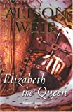 Alison Weir Elizabeth, the Queen
