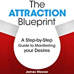 The Attraction Blueprint: A Step-by-Step Guide to Manifesting Your Desires | James Weaver