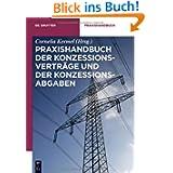 Praxishandbuch der Konzessionsverträge und der Konzessionsabgaben: Wegenutzungsverträge in der Energie- und Wasserversorgung...