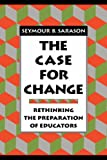 The Case for Change: Rethinking the Preparation of Educators (Jossey-Bass Education Series) (1555425046) by Sarason, Seymour B.