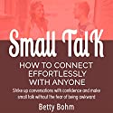 Small Talk - How to Connect Effortlessly with Anyone: Strike Up Conversations with Confidence and Make Small Talk Without the Fear of Being Awkward Hörbuch von Betty Bohm Gesprochen von: Andy Cross, Kerem Bayrak, Michele Lambert