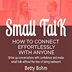 Small Talk - How to Connect Effortlessly with Anyone: Strike Up Conversations with Confidence and Make Small Talk Without the Fear of Being Awkward | Betty Bohm