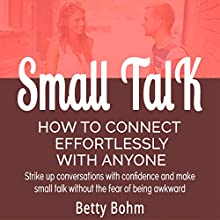Small Talk - How to Connect Effortlessly with Anyone: Strike Up Conversations with Confidence and Make Small Talk Without the Fear of Being Awkward (       UNABRIDGED) by Betty Bohm, Michele Lambert Narrated by Andy Cross, Kerem Bayrak