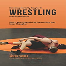 Becoming Mentally Tougher in Wrestling by Using Meditation: Reach Your Potential by Controlling Your Inner Thoughts (       UNABRIDGED) by Joseph Correa - Certified Meditation Instructor Narrated by Andrea Erickson