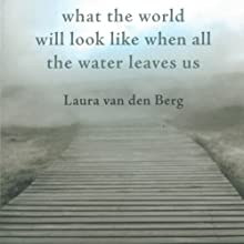 What the World Will Look Like When All the Water Leaves Us Audiobook by Laura van den Berg Narrated by Teri Clark Linden