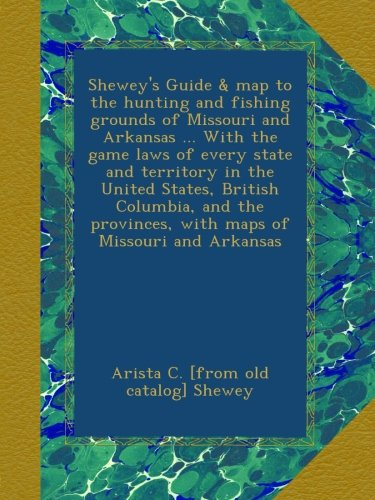 Shewey's Guide & map to the hunting and fishing grounds of Missouri and Arkansas ... With the game laws of every state and territory in the United ... provinces, with maps of Missouri and Arkansas