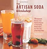 The Artisan Soda Workshop: 75 Homemade Recipes from Fountain Classics to Rhubarb Basil, Sea Salt Lime, Cold-Brew Coffee and Much Much More