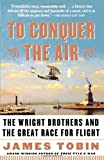 To Conquer the Air: The Wright Brothers and the Great Race for Flight (0743255364) by Tobin, James