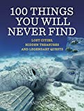 Daniel Smith 100 Things You Will Never Find: Lost Cities, Hidden Treasures and Legendary Quests