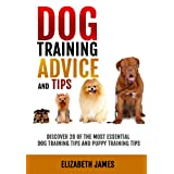 Dog Training Advice and Tips: Discover 28 of the Most Essential Dog Training Tips and Puppy Training Tips - Learn Dog Obedience Training commands and How to Handle Dog Behavior Problems ~ Elizabeth James