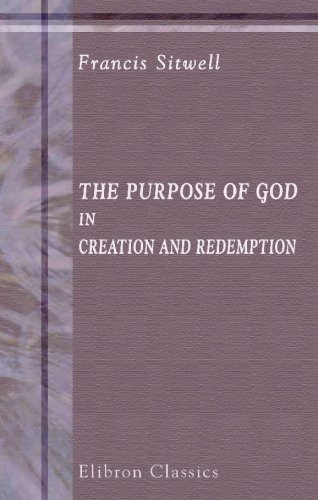 The Purpose of God in Creation and Redemption: And the Successive Steps for Manifesting the Same in and by the Church