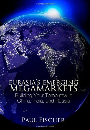 Eurasia's Emerging Megamarkets: Building Your Tomorrow in China, India, and Russia