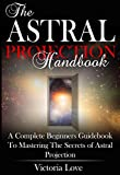 Astral Projection: Astral Projection For Beginners; Complete Astral Travel Beginners Guidebook to Mastering the Secrets of Astral Projection (astral travel, ... astral travel, astral, astral plane 1)
