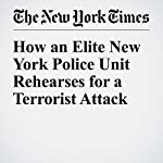 How an Elite New York Police Unit Rehearses for a Terrorist Attack | Michael Wilson