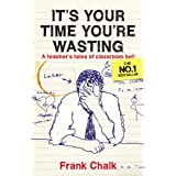 It's Your Time You're Wasting: A Teacher's Tales of Classroom Hellby Frank Chalk