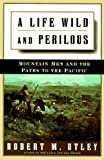 A LIFE WILD AND PERILOUS: MOUNTAIN MEN AND THE PATHS TO THE PACIF: Mountain Men and the Paths to the Pacific