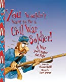 You Wouldn't Want to Be a Civil War Soldier!: A War You'd Rather Not Fight