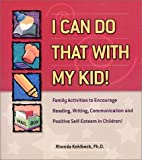 I Can Do That With My Kid: Family Activities That Encourage Reading, Writing, Communicating and a Positive Self-Esteem