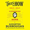This Is How: Proven Aid in Overcoming Shyness, Molestation, Fatness, Spinsterhood, Grief, Disease, Lushery, Decrepitude & More. For Young and Old Alike (       UNABRIDGED) by Augusten Burroughs Narrated by Augusten Burroughs