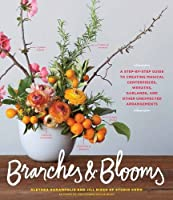 Branches & Blooms: A Step-by-Step Guide to Creating Magical Centerpieces, Wreaths, Garlands, and Other Unexpected Arrangements