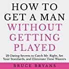 How to Get a Man Without Getting Played: 29 Dating Secrets to Catch Mr. Right, Set Your Standards, and Eliminate Time Wasters Hörbuch von Bruce Bryans Gesprochen von: Dan Culhane