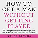 How to Get a Man Without Getting Played: 29 Dating Secrets to Catch Mr. Right, Set Your Standards, and Eliminate Time Wasters | Bruce Bryans