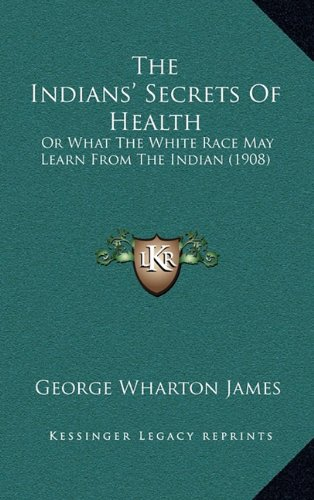 The Indians' Secrets of Health: Or What the White Race May Learn from the Indian (1908)
